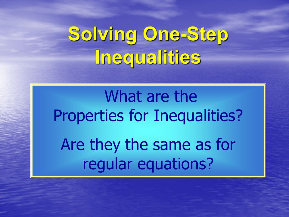 What are the Properties for Inequalities? Are they the same as for regular equations?