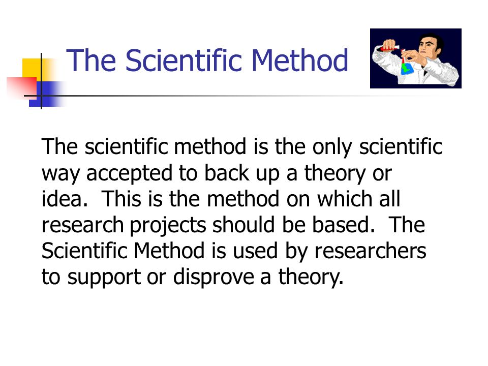 The scientific method is the only scientific way accepted to back up a theory or idea. This is the method on which all research projects should be bas