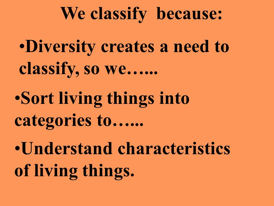 We classify because: Diversity creates a need to classify, so we…... Sort living things into categories to…... Understand characteristics of living th