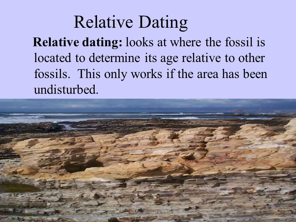 Relative Dating Relative dating: looks at where the fossil is located to determine its age relative to other fossils. This only works if the area has