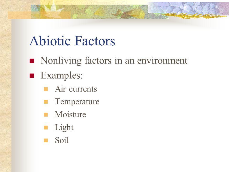 Abiotic Factors Nonliving factors in an environment Examples: Air currents Temperature Moisture Light Soil