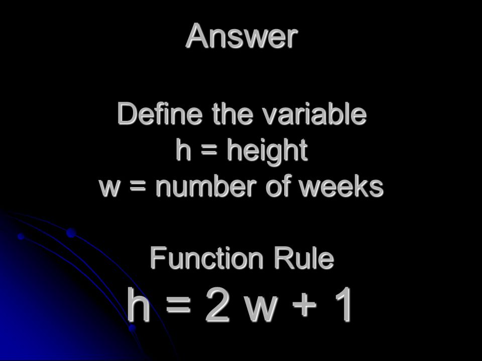 Answer Define the variable h = height w = number of weeks Function Rule h = 2 w + 1