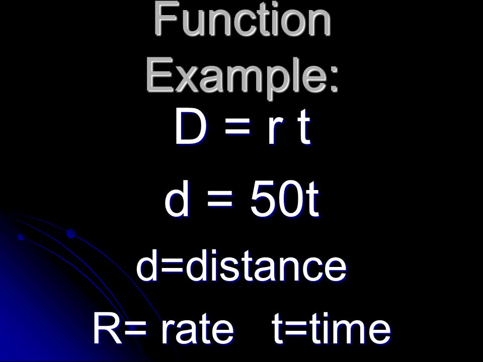 Function Example: D = r t d = 50t d=distance R= rate t=time