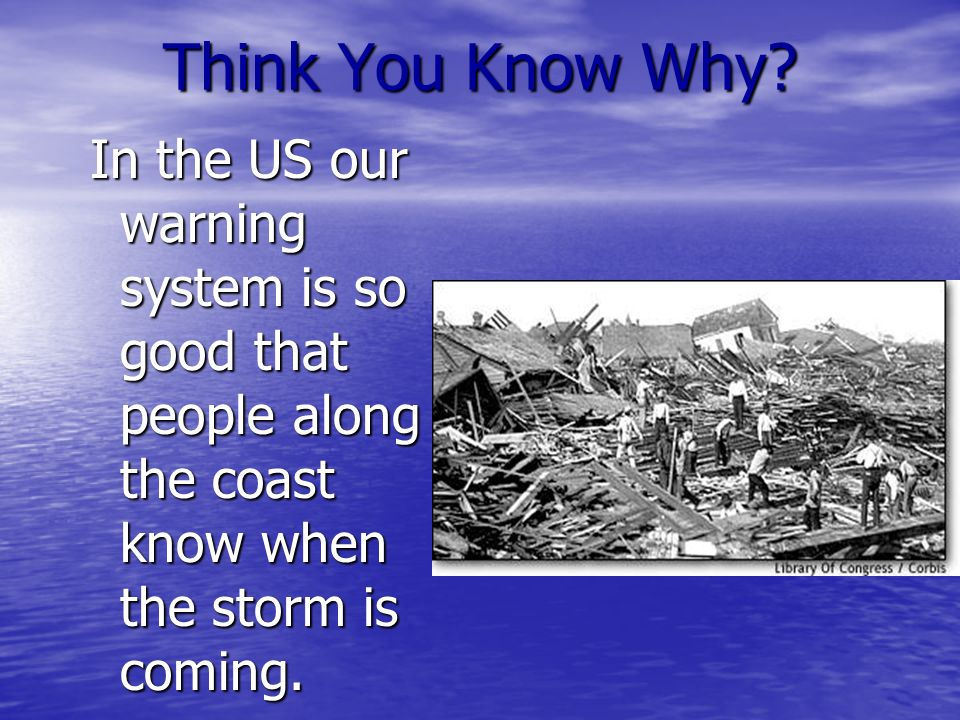 Think You Know Why? In the US our warning system is so good that people along the coast know when the storm is coming.