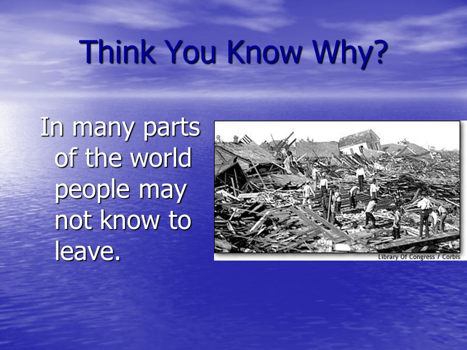Think You Know Why? In many parts of the world people may not know to leave.
