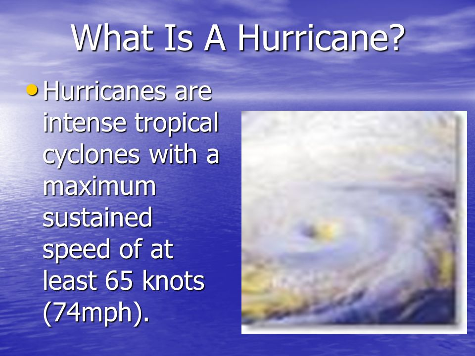 What Is A Hurricane? Hurricanes are intense tropical cyclones with a maximum sustained speed of at least 65 knots (74mph). Hurricanes are intense trop