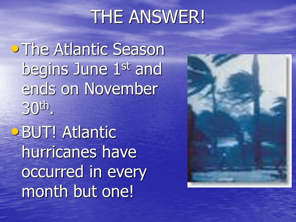 THE ANSWER! The Atlantic Season begins June 1 st and ends on November 30 th. The Atlantic Season begins June 1 st and ends on November 30 th. BUT! Atl