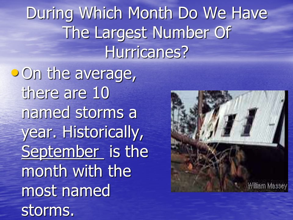 During Which Month Do We Have The Largest Number Of Hurricanes? On the average, there are 10 named storms a year. Historically, September is the month