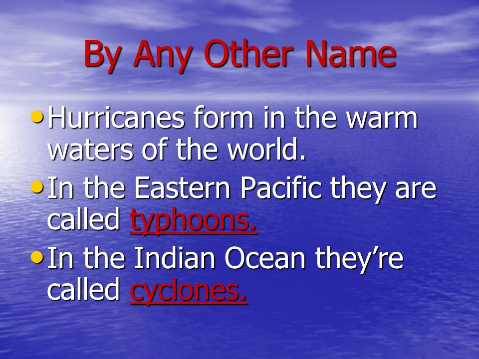 By Any Other Name Hurricanes form in the warm waters of the world. Hurricanes form in the warm waters of the world. In the Eastern Pacific they are ca