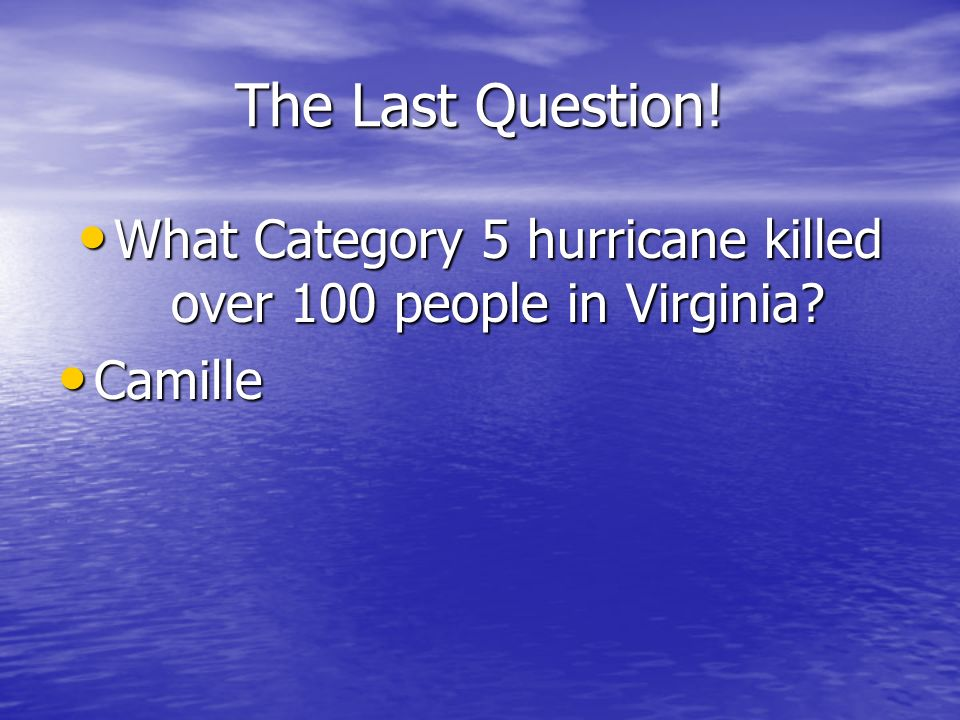 The Last Question! What Category 5 hurricane killed over 100 people in Virginia? What Category 5 hurricane killed over 100 people in Virginia? Camille