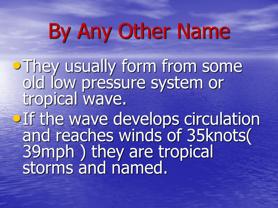 By Any Other Name They usually form from some old low pressure system or tropical wave. They usually form from some old low pressure system or tropica