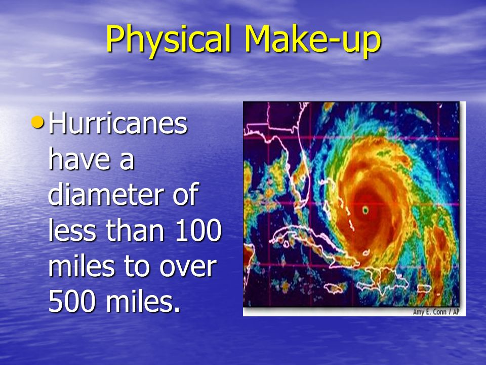 Physical Make-up Hurricanes have a diameter of less than 100 miles to over 500 miles. Hurricanes have a diameter of less than 100 miles to over 500 mi