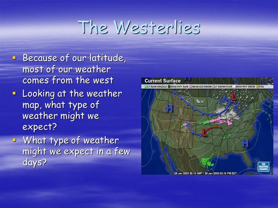 The Westerlies Because of our latitude, most of our weather comes from the west Because of our latitude, most of our weather comes from the west Looking at the weather map, what type of weather might we expect.