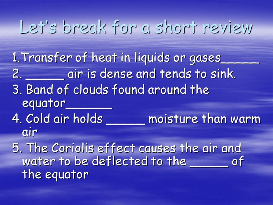 Lets break for a short review 1.Transfer of heat in liquids or gases_____ 2.