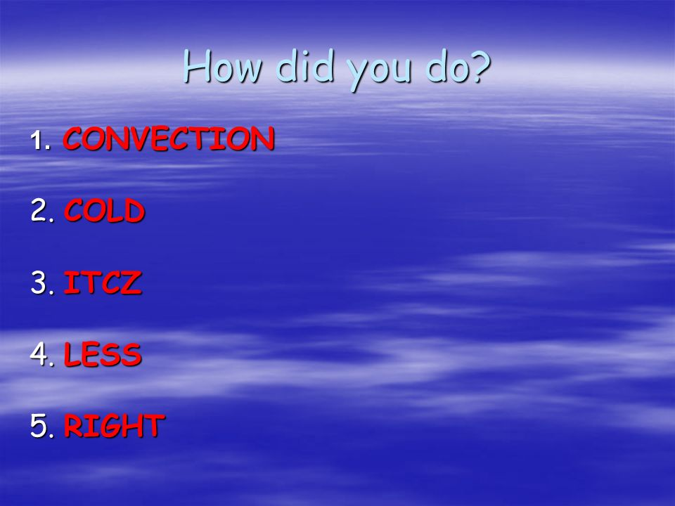 How did you do? 1. CONVECTION 2. COLD 3. ITCZ 4. LESS 5. RIGHT