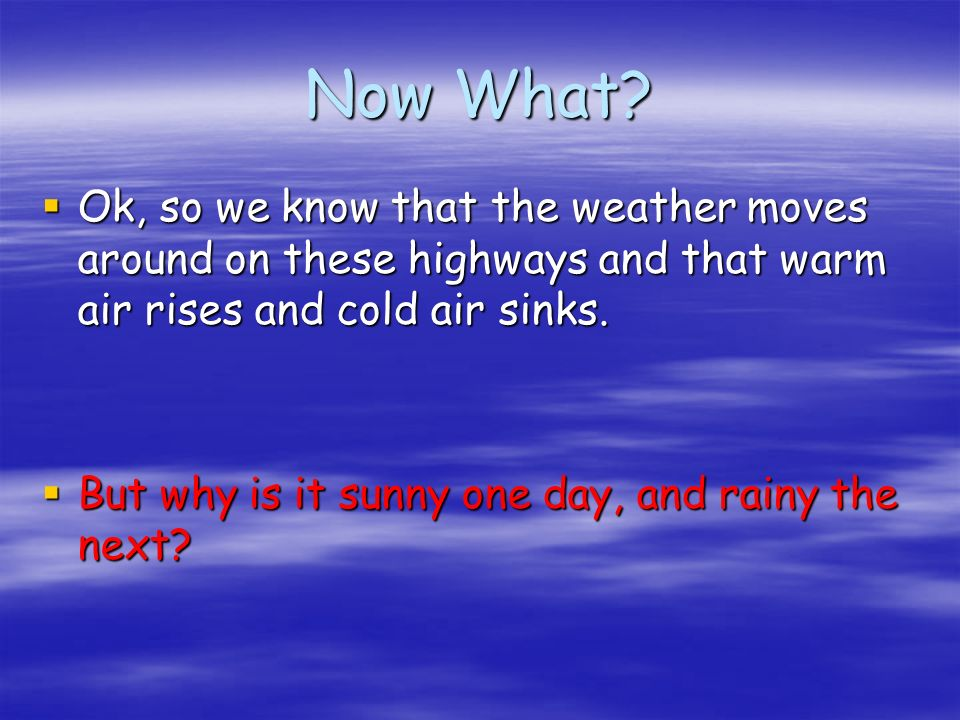 Now What? Ok, so we know that the weather moves around on these highways and that warm air rises and cold air sinks. Ok, so we know that the weather m