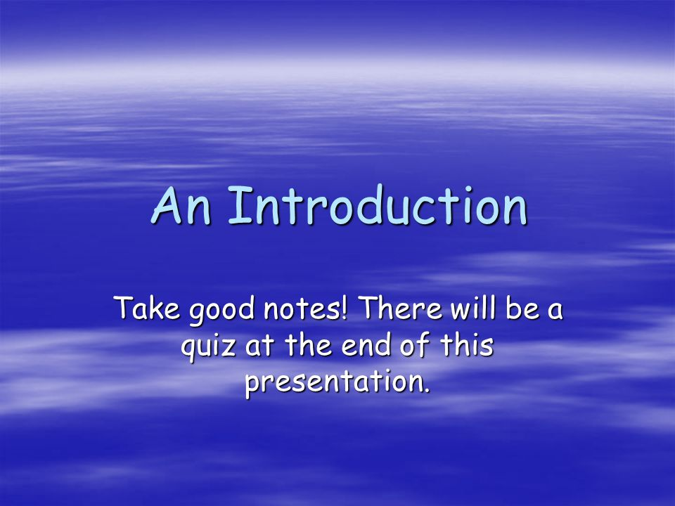 An Introduction Take good notes! There will be a quiz at the end of this presentation.