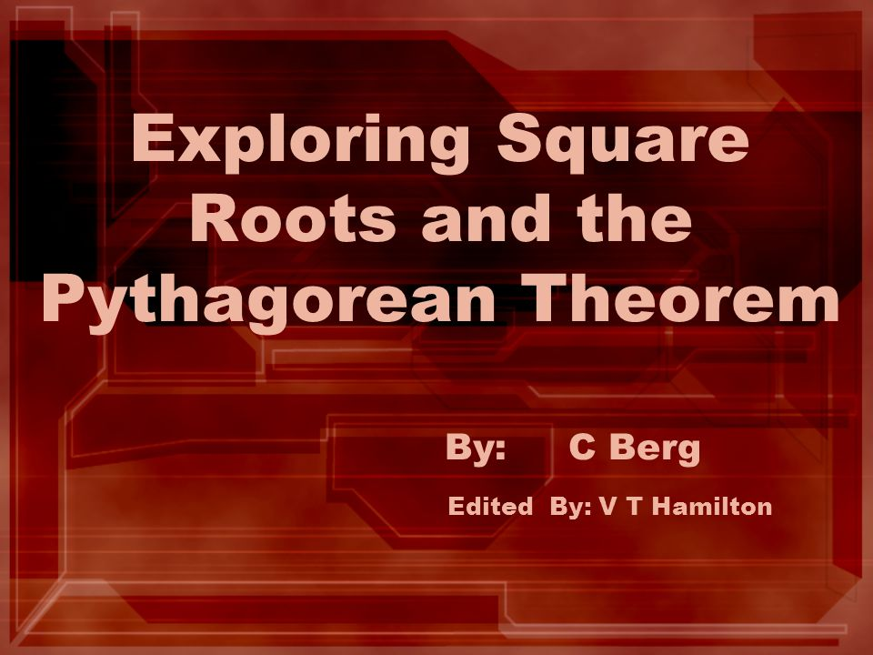 Exploring Square Roots and the Pythagorean Theorem By: C Berg Edited By: V T Hamilton