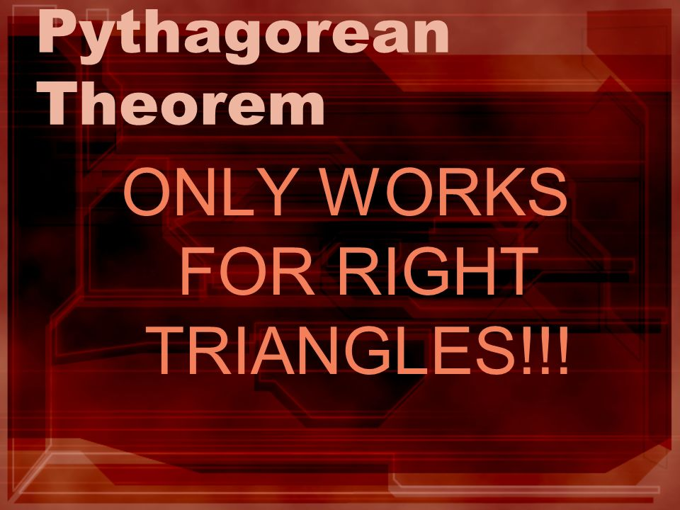 Pythagorean Theorem ONLY WORKS FOR RIGHT TRIANGLES!!!
