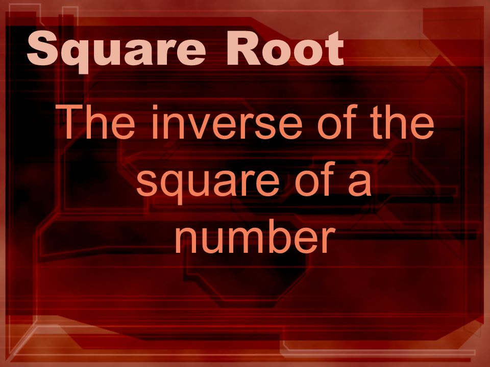 Square Root The inverse of the square of a number