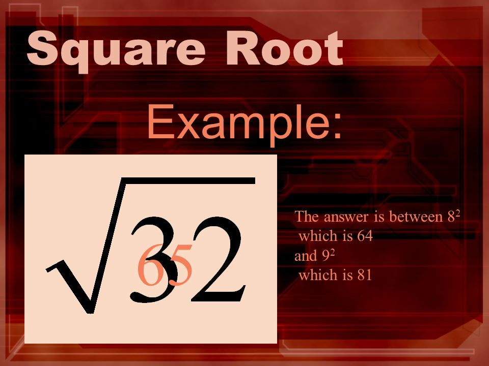 Square Root Example: 65 The answer is between 8 2 which is 64 and 9 2 which is 81