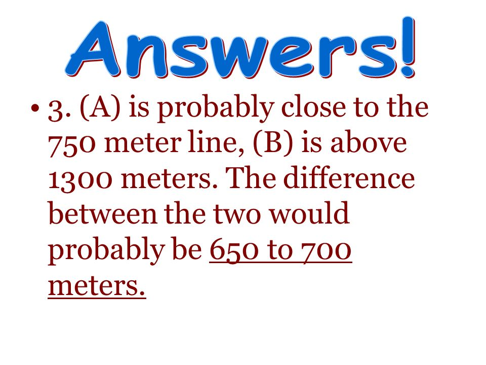 3. (A) is probably close to the 750 meter line, (B) is above 1300 meters. The difference between the two would probably be 650 to 700 meters.
