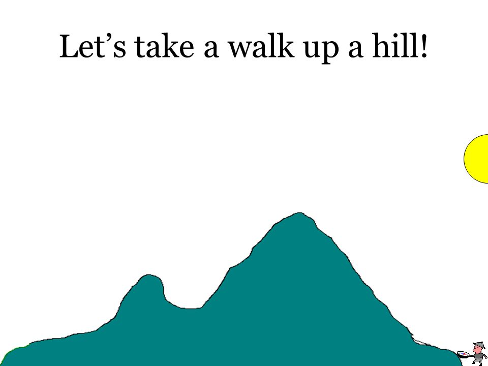 Lets take a walk up a hill!