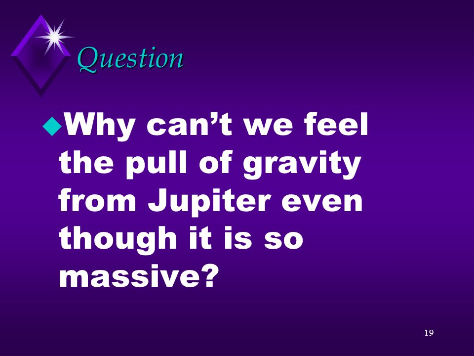 18 Gravitational pull u The greater the mass of an object the greater the gravitational force