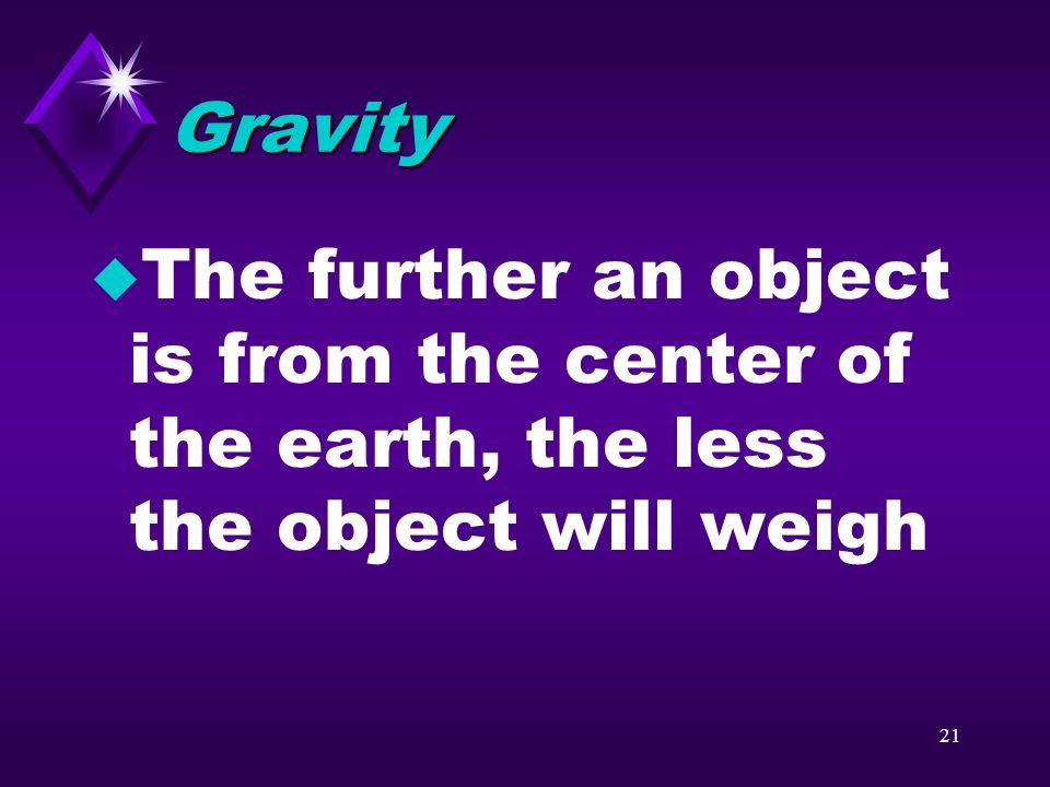20 What affects gravity? u The pull of gravity weakens as the distance between objects increases u gravity depends on mass and distance