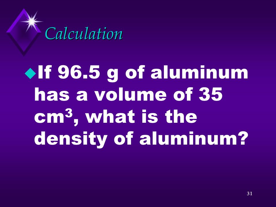 30 Calculations u If 96.5 grams of gold has a volume of 5 cubic centimeters, what is the density of gold?