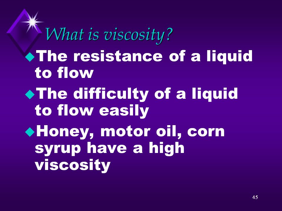 44 Properties of liquids u Liquids do not expand to fill the volume of a container u Liquids are characterized by their ability to flow