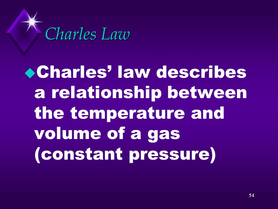 53 Gas laws u Boyles and Charles law describe the behavior of gases with changes in temperature, pressure, and volume