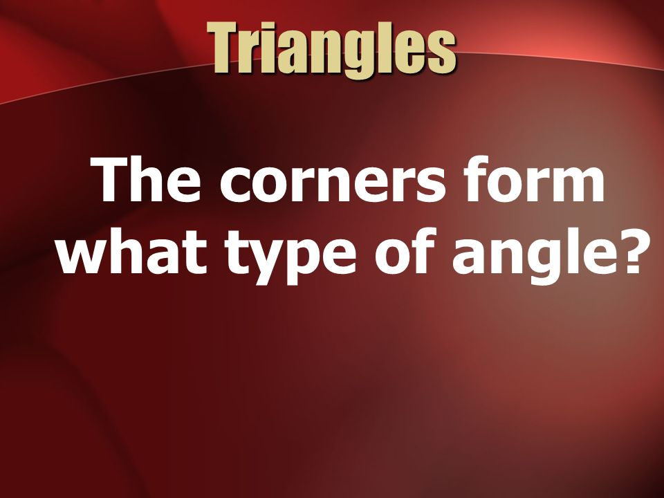 Triangles The corners form what type of angle?