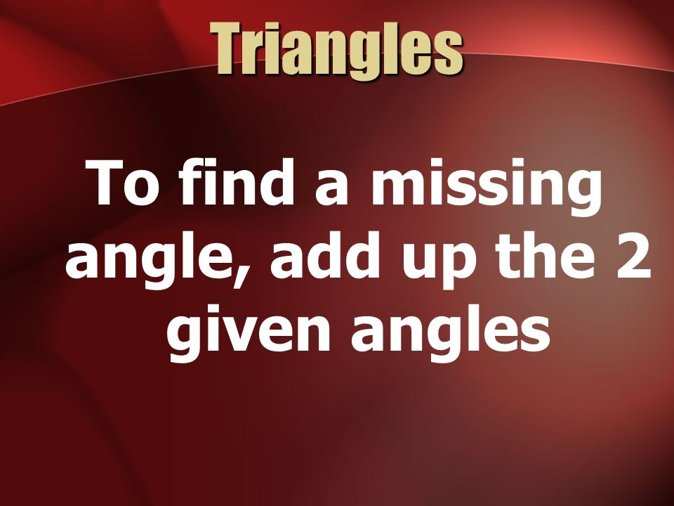 Triangles To find a missing angle, add up the 2 given angles