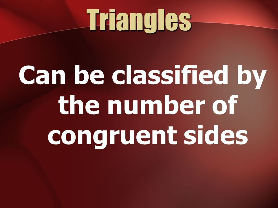 Triangles Can be classified by the number of congruent sides