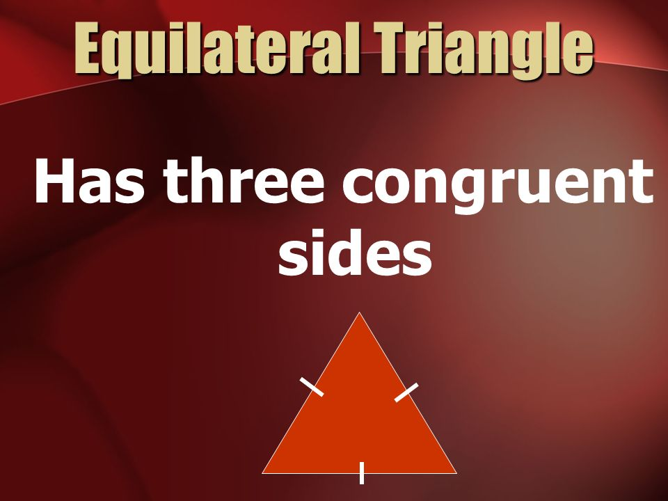 Equilateral Triangle Has three congruent sides