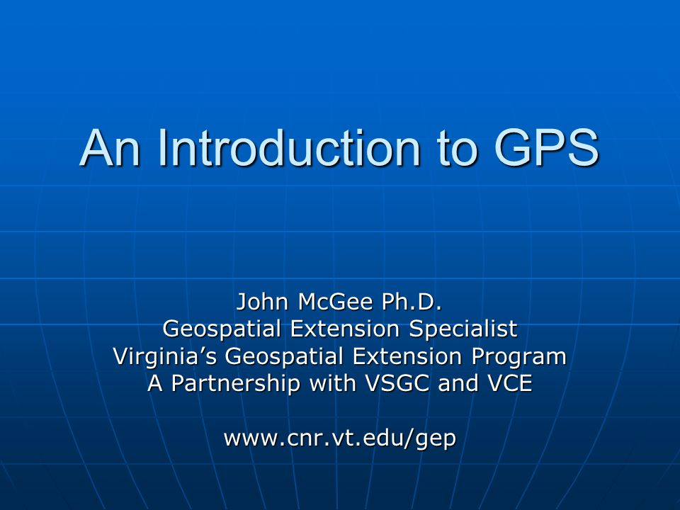 An Introduction to GPS John McGee Ph.D. Geospatial Extension Specialist Virginias Geospatial Extension Program A Partnership with VSGC and VCE www.cnr