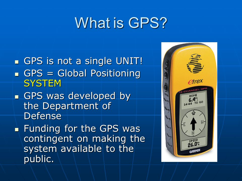 What is GPS? GPS is not a single UNIT! GPS is not a single UNIT! GPS = Global Positioning SYSTEM GPS = Global Positioning SYSTEM GPS was developed by
