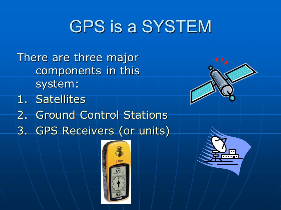 GPS is a SYSTEM There are three major components in this system: 1.Satellites 2.Ground Control Stations 3.GPS Receivers (or units)