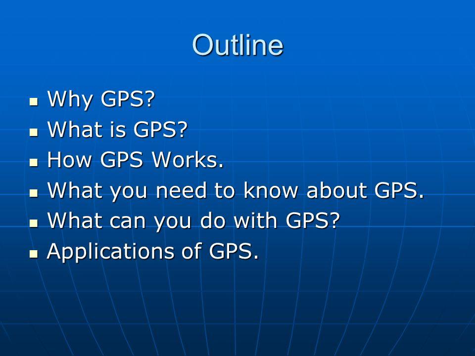 Outline Why GPS? Why GPS? What is GPS? What is GPS? How GPS Works. How GPS Works. What you need to know about GPS. What you need to know about GPS. Wh