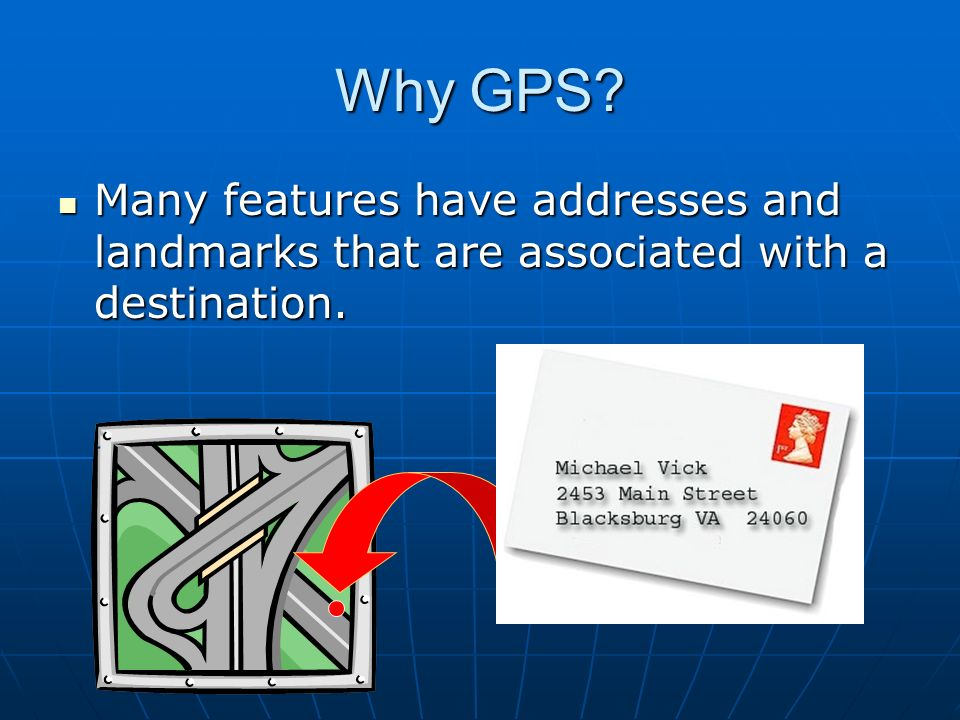 Why GPS? Many features have addresses and landmarks that are associated with a destination. Many features have addresses and landmarks that are associ