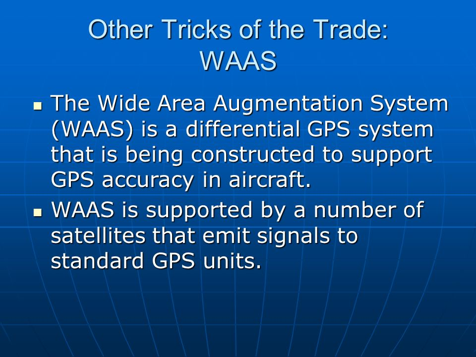 Other Tricks of the Trade: WAAS The Wide Area Augmentation System (WAAS) is a differential GPS system that is being constructed to support GPS accurac