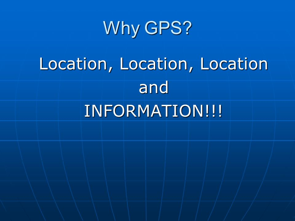 Why GPS? Location, Location, Location andINFORMATION!!!