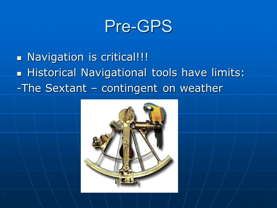 Pre-GPS Navigation is critical!!! Navigation is critical!!! Historical Navigational tools have limits: Historical Navigational tools have limits: -The