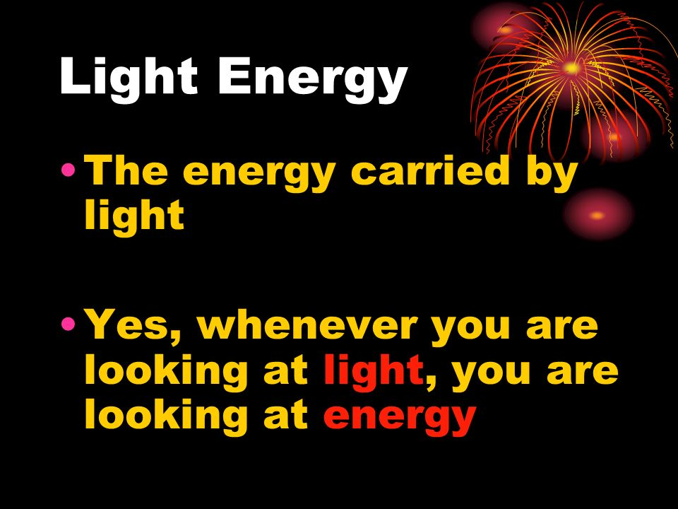 Light Energy The energy carried by light Yes, whenever you are looking at light, you are looking at energy