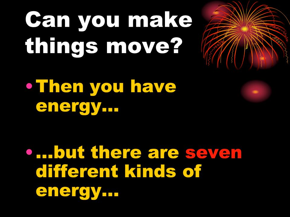 Can you make things move? Then you have energy… …but there are seven different kinds of energy…
