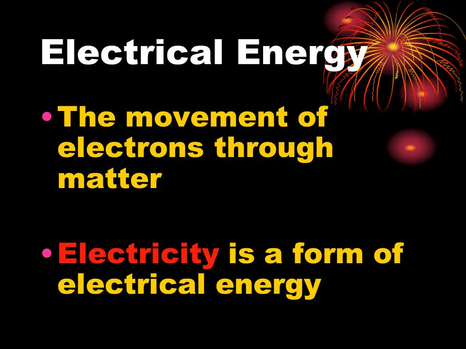 Electrical Energy The movement of electrons through matter Electricity is a form of electrical energy