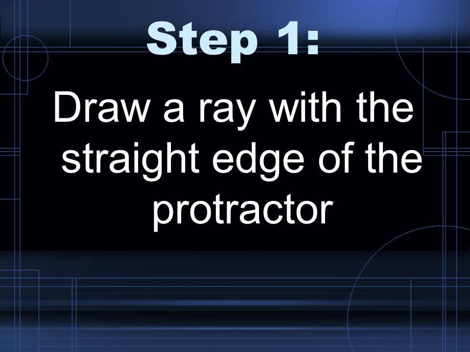Step 1: Draw a ray with the straight edge of the protractor