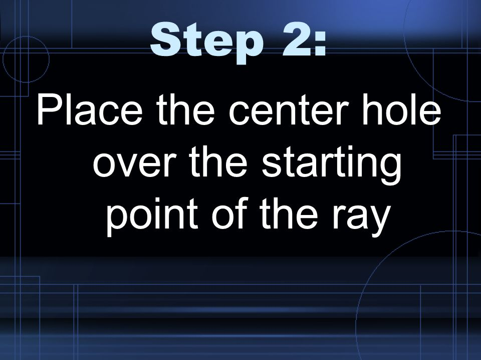 Step 2: Place the center hole over the starting point of the ray
