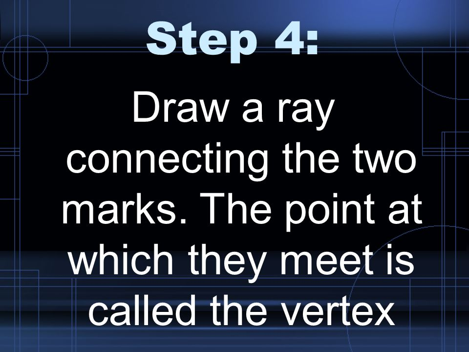 Step 4: Draw a ray connecting the two marks. The point at which they meet is called the vertex